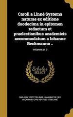 Caroli a Linne Systema Naturae Ex Editione Duodecima in Epitomen Redactum Et Praelectionibus Academicis Accommodatum a Iohanne Beckmanno ..; Volumen P af Johann 1739-1811 Beckmann, Carl Von 1707-1778 Linne