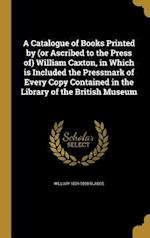 A Catalogue of Books Printed by (or Ascribed to the Press Of) William Caxton, in Which Is Included the Pressmark of Every Copy Contained in the Librar af William 1824-1890 Blades