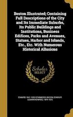 Boston Illustrated; Containing Full Descriptions of the City and Its Immediate Suburbs, Its Public Buildings and Institutions, Business Edifices, Park af Edward 1841-1923 Stanwood
