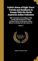 Catlin's Notes of Eight Years' Travels and Residence in Europe with His North American Indian Collection af George 1796-1872 Catlin