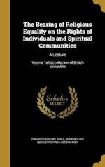 The Bearing of Religious Equality on the Rights of Individuals and Spiritual Communities af Edward 1809-1881 Miall