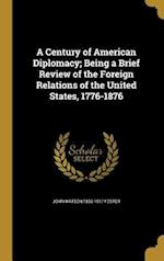 A Century of American Diplomacy; Being a Brief Review of the Foreign Relations of the United States, 1776-1876 af John Watson 1836-1917 Foster