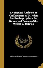 A Complete Analysis, or Abridgement, of Dr. Adam Smith's Inquiry Into the Nature and Causes of the Wealth of Nations af Adam 1723-1790 Smith, Jeremiah 1763-1816 Joyce