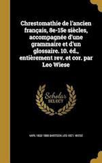 Chrestomathie de L'Ancien Francais, 8e-15e Siecles, Accompagnee D'Une Grammaire Et D'Un Glossaire. 10. Ed., Entierement REV. Et Cor. Par Leo Wiese af Leo 1871- Wiese, Karl 1832-1888 Bartsch