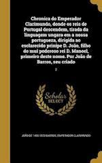 Chronica Do Emperador Clarimundo, Donde OS Reis de Portugal Descendem, Tirada Da Linguagem Ungara Em a Nossa Portugueza, Dirigida Ao Esclarecido Prini af Joao De 1496-1570 Barros, Emperador Clarimundo