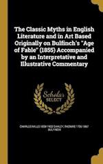 The Classic Myths in English Literature and in Art Based Originally on Bulfinch's Age of Fable (1855) Accompanied by an Interpretative and Illustrativ af Thomas 1796-1867 Bulfinch, Charles Mills 1858-1932 Gayley
