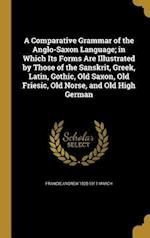 A Comparative Grammar of the Anglo-Saxon Language; In Which Its Forms Are Illustrated by Those of the Sanskrit, Greek, Latin, Gothic, Old Saxon, Old F af Francis Andrew 1825-1911 March