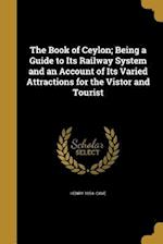 The Book of Ceylon; Being a Guide to Its Railway System and an Account of Its Varied Attractions for the Vistor and Tourist af Henry 1854- Cave