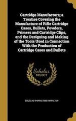 Cartridge Manufacture; A Treatise Covering the Manufacture of Rifle Cartridge Cases, Bullets, Powders, Primers and Cartridge Clips, and the Designing af Douglas Thomas 1885- Hamilton