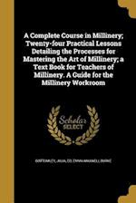 A Complete Course in Millinery; Twenty-Four Practical Lessons Detailing the Processes for Mastering the Art of Millinery; A Text Book for Teachers of af Emma Maxwell Burke