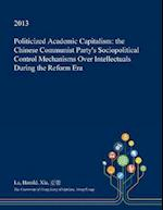 Politicized Academic Capitalism: the Chinese Communist Party's Sociopolitical Control Mechanisms Over Intellectuals During the Reform Era