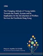The Changing Attitude of Young Adults Towards the Family System and Its Implication for the Development of Welfare Services for Familiesin Hong Kong