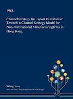 Channel Strategy for Export Distribution: Towards a Channel Strategy Model for Non-multinational Manufacturingfirms in Hong Kong