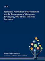 Patriotism, Nationalism and Communism and the Reemergence of Vietnamese Sovereignty, 1885-1945: a Historical Discussion.