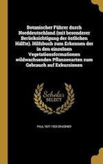 Botanischer Fuhrer Durch Norddeutschland (Mit Besonderer Berucksichtigung Der Ostlichen Halfte). Hilfsbuch Zum Erkennen Der in Den Einzelnen Vegetatio af Paul 1871-1933 Graebner