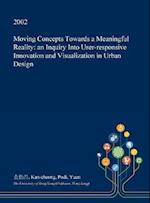 Moving Concepts Towards a Meaningful Reality: an Inquiry Into User-responsive Innovation and Visualization in Urban Design