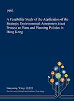 A Feasibility Study of the Application of the Strategic Environmental Assessment (sea) Process to Plans and Planning Policies in Hong Kong