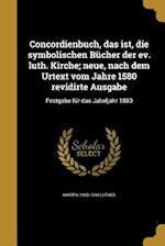 Concordienbuch, Das Ist, Die Symbolischen Bucher Der Ev. Luth. Kirche; Neue, Nach Dem Urtext Vom Jahre 1580 Revidirte Ausgabe af Martin 1483-1546 Luther