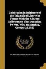 Celebration in Baltimore of the Triumph of Liberty in France with the Address Delivered on That Occasion, by Wm. Wirt, on Monday, October 25, 1830