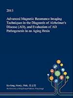 Advanced Magnetic Resonance Imaging Techniques in the Diagnosis of Alzheimer's Disease (AD), and Evaluation of AD Pathogenesis in an Aging Brain