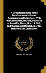 A Centurial History of the Mendon Association of Congregational Ministers, with the Centennial Address, Delivered at Franklin, Mass., Nov. 19, L851, a af Mortimer 1813-1884 Blake
