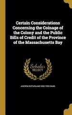 Certain Considerations Concerning the Coinage of the Colony and the Public Bills of Credit of the Province of the Massachusetts Bay