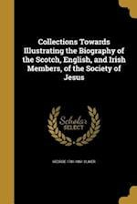 Collections Towards Illustrating the Biography of the Scotch, English, and Irish Members, of the Society of Jesus af George 1781-1861 Oliver