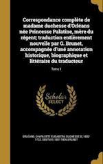 Correspondance Complete de Madame Duchesse D'Orleans Nee Princesse Palatine, Mere Du Regent; Traduction Entierement Nouvelle Par G. Brunet, Accompagne af Gustave 1807-1896 Brunet