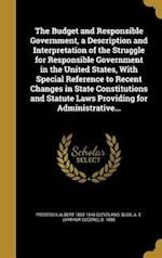 The Budget and Responsible Government, a Description and Interpretation of the Struggle for Responsible Government in the United States, with Special af Frederick Albert 1865-1946 Cleveland