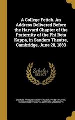 A College Fetich. an Address Delivered Before the Harvard Chapter of the Fraternity of the Phi Beta Kappa, in Sanders Theatre, Cambridge, June 28, 188 af Charles Francis 1835-1915 Adams