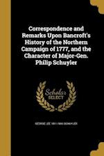 Correspondence and Remarks Upon Bancroft's History of the Northern Campaign of 1777, and the Character of Major-Gen. Philip Schuyler af George Lee 1811-1890 Schuyler