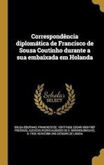 Correspondencia Diplomatica de Francisco de Sousa Coutinho Durante a Sua Embaixada Em Holanda af Edgar 1869-1951 Prestage