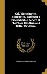 Col. Worthington Vindicated. Sherman's Discreditable Record at Shiloh on His Own and Better Evidence af Thomas 1807-1884 Worthington