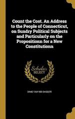 Count the Cost. an Address to the People of Connecticut, on Sundry Political Subjects and Particularly on the Propositionn for a New Constitutionn af David 1764-1851 Daggett
