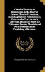 Chemical German; An Introduction to the Study of German Chemical Literature, Including Rules of Nomenclature, Exercises for Practice and a Collection af Francis Clifford 1850-1920 Phillips