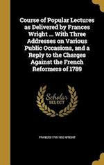 Course of Popular Lectures as Delivered by Frances Wright ... with Three Addresses on Various Public Occasions, and a Reply to the Charges Against the af Frances 1795-1852 Wright