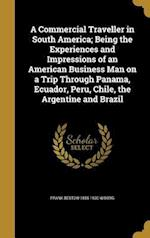 A   Commercial Traveller in South America; Being the Experiences and Impressions of an American Business Man on a Trip Through Panama, Ecuador, Peru, af Frank Bestow 1855-1930 Wiborg