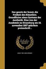 Das Gesetz Der Kunst, Die Freiheit Des Kunstlers. Grundlinien Eines Systems Der Aesthetik. Eine Von Der Academie Zu Strassburg Am 18. November 1867 Ge af Adolf 1831-1894 Horwicz