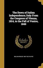 The Dawn of Italian Independence; Italy from the Congress of Vienna, 1814, to the Fall of Venice, 1849