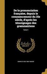 de La Prononciation Francaise, Depuis Le Commencement Du 16e Siecle, D'Apres Les Temoignages Des Grammairiens; Tome 1