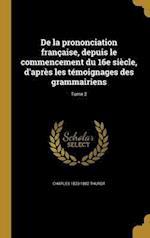 de La Prononciation Francaise, Depuis Le Commencement Du 16e Siecle, D'Apres Les Temoignages Des Grammairiens; Tome 2