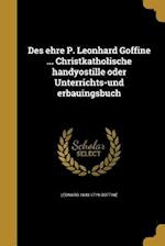 Des Ehre P. Leonhard Goffine ... Christkatholische Handyostille Oder Unterrichts-Und Erbauingsbuch af Leonard 1648-1719 Goffine