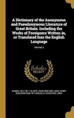 A   Dictionary of the Anonymous and Pseudonymous Literature of Great Britain. Including the Works of Foreigners Written In, or Translated Into the Eng af John 1809-1880 Laing, Henry Benjamin 1838-1917 Wheatley, Samuel 1814-1871 Halkett