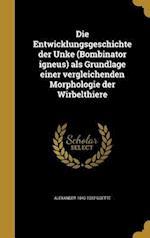 Die Entwicklungsgeschichte Der Unke (Bombinator Igneus) ALS Grundlage Einer Vergleichenden Morphologie Der Wirbelthiere af Alexander 1840-1922 Goette