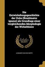 Die Entwickelungsgeschichte Der Unke (Bombinator Igneus) ALS Grundlage Einer Vergleichenden Morphologie Der Wirbelthiere af Alexander 1840-1922 Goette