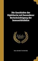 Die Geschichte Der Diphtherie; Mit Besonderer Berucksichtigung Der Immunitatslehre af Emil Von 1854-1917 Behring