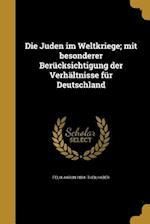 Die Juden Im Weltkriege; Mit Besonderer Berucksichtigung Der Verhaltnisse Fur Deutschland af Felix Aaron 1884- Theilhaber