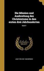 Die Mission Und Ausbreitung Des Christentums in Den Ersten Drei Jahrhunderten; Band 1 af Adolf Von 1851-1930 Harnack
