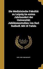 Die Medizinische Fakultat Zu Leipzig Im Ersten Jahrhundert Der Universitat; Jubilaumsstudien Von Karl Sudhoff. Mit 16 Tafeln af Karl 1853-1938 Sudhoff