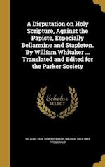 A Disputation on Holy Scripture, Against the Papists, Especially Bellarmine and Stapleton. by William Whitaker ... Translated and Edited for the Parke af William 1548-1595 Whitaker, William 1814-1883 Fitzgerald